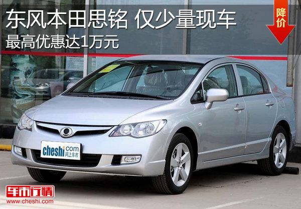 东风本田思铭最高优惠1万元 仅少量现车