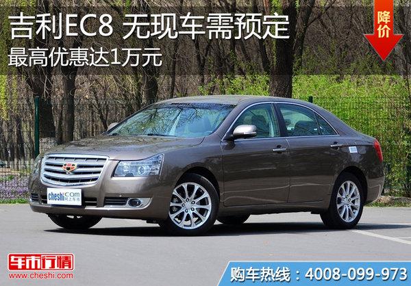 吉利EC8最高优惠达1万元 无现车需预定