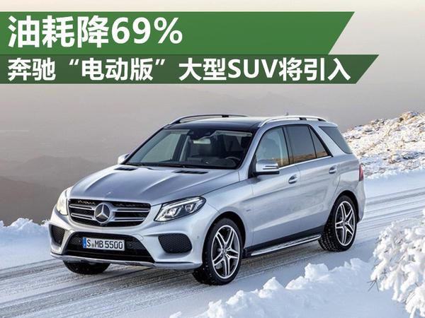 """奔驰""""电动版""""大型SUV将引入 油耗降69%"""