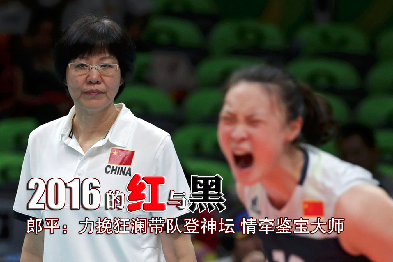 郎平的2016:带队夺冠登神坛 情牵鉴宝大师