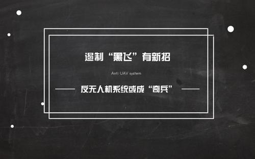 """遏制""""黑飞""""有新招 反无人机系统或成""""奇兵"""""""