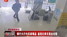 银行大厅内买卖毒品  监控记录交易全过程