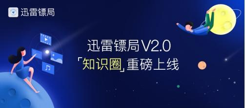 迅雷镖局知识圈2.0发布,百万奖励招募圈主