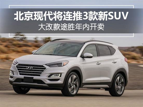 北京现代将连推3款新SUV 改款途胜年内开卖