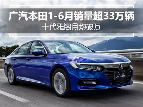 广汽本田1-6月销量超33万辆 雅阁月均破万