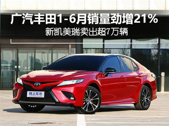 广汽丰田1-6月销量劲增 新凯美瑞超7万辆
