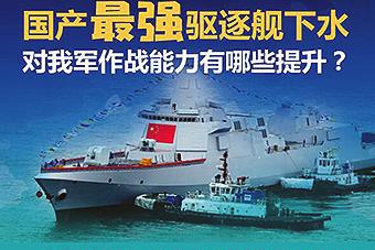 国产最强驱逐舰下水性能有什么提升?
