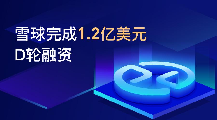 雪球宣布完成 1.2 亿美元 D 轮融资