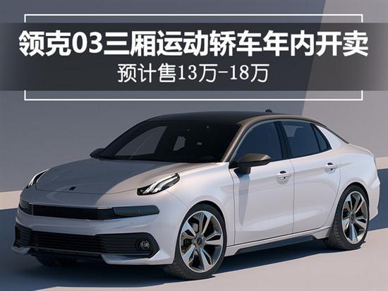 领克03三厢运动轿车将开卖 预计售13万-18万