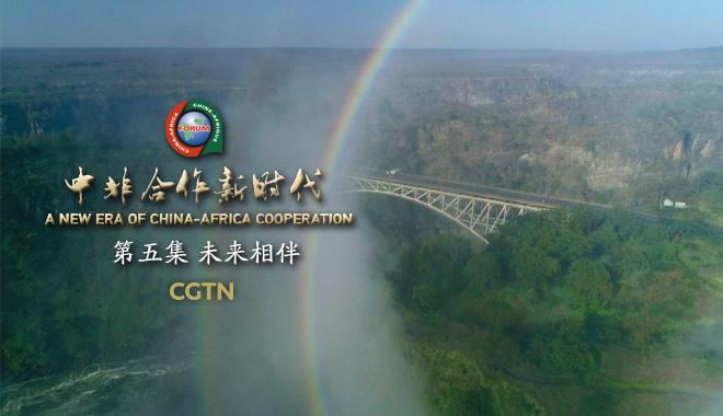《中非合作新时代》第五集《未来相伴》