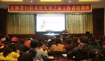 吉林省妇联举办全省儿童之家工作者暨家庭教育能力 提升培训班