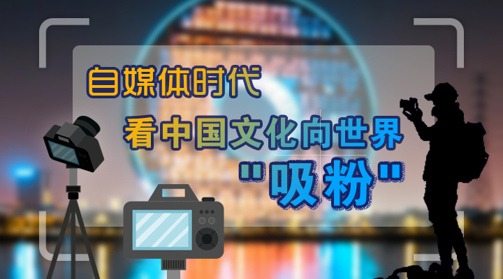 """自媒体时代,看中国文化向世界""""吸粉"""""""