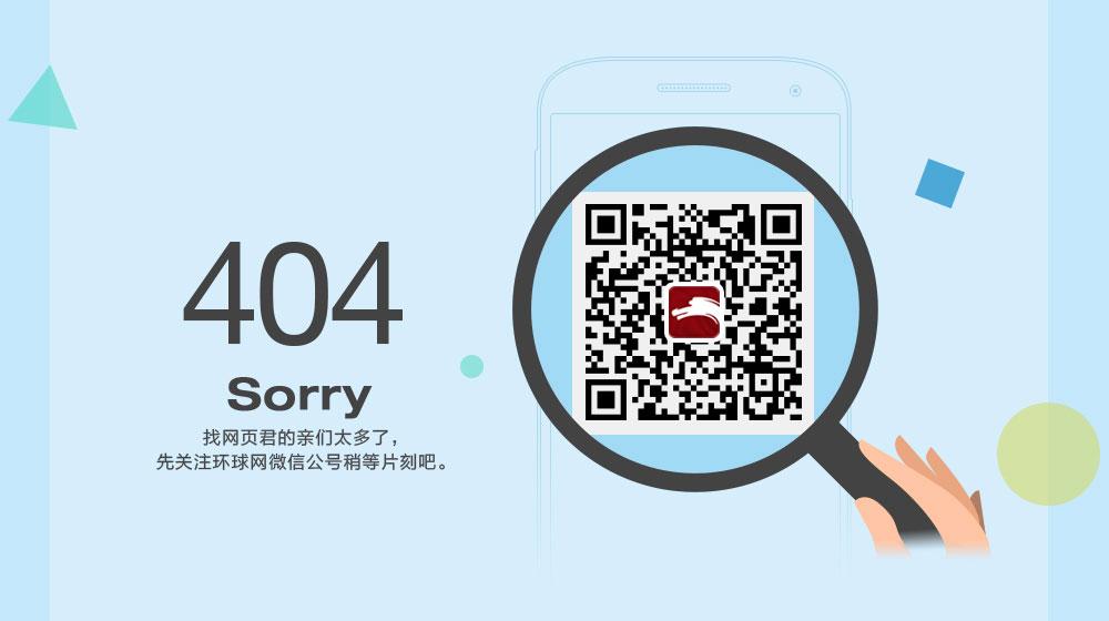 404,sorry.找网页君的亲们太多了,先关注环球网微信公号稍等片刻吧